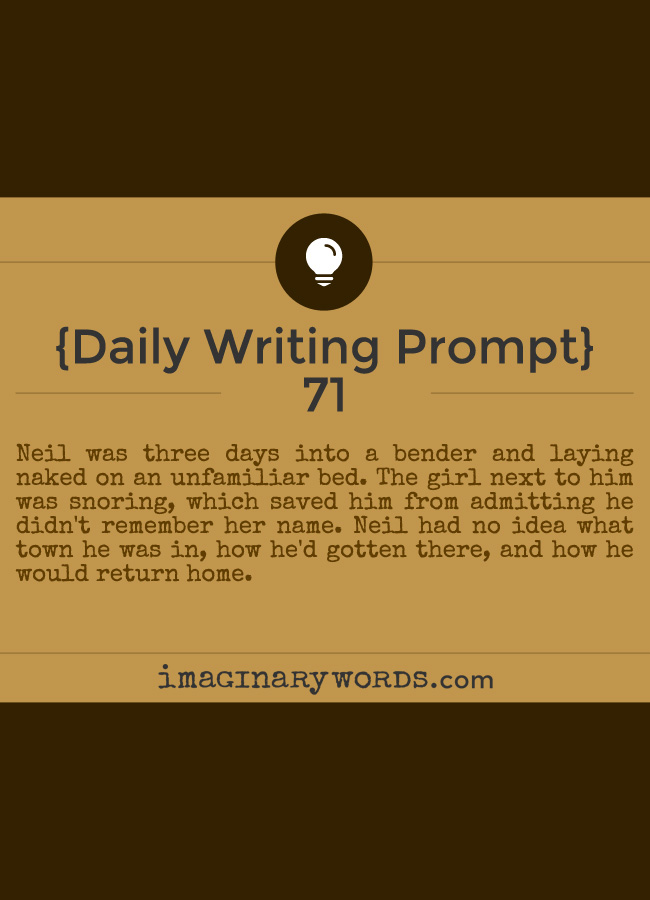Daily Writing Prompts: Neil was three days into a bender and laying naked on an unfamiliar bed. The girl next to him was snoring, which saved him from admitting he didn't remember her name. Neil had no idea what town he was in, how he'd gotten there, and how he would return home.