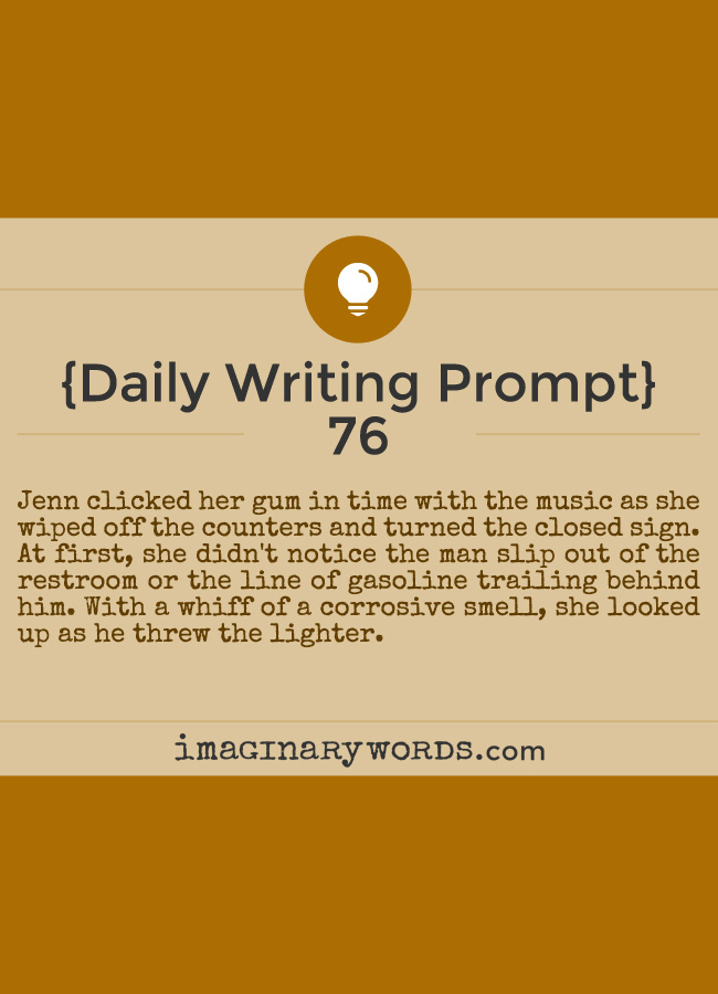 Daily Writing Prompts: Jenn clicked her gum in time with the music as she wiped off the counters and turned the closed sign. At first, she didn't notice the man slip out of the restroom or the line of gasoline trailing behind him. With a whiff of a corrosive smell, she looked up as he threw the lighter.