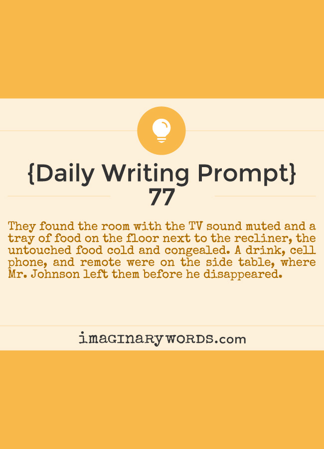 Daily Writing Prompts: They found the room with the TV sound muted and a tray of food on the floor next to the recliner, the untouched food cold and congealed. A drink, cell phone, and remote were on the side table, where Mr. Johnson left them before he disappeared.