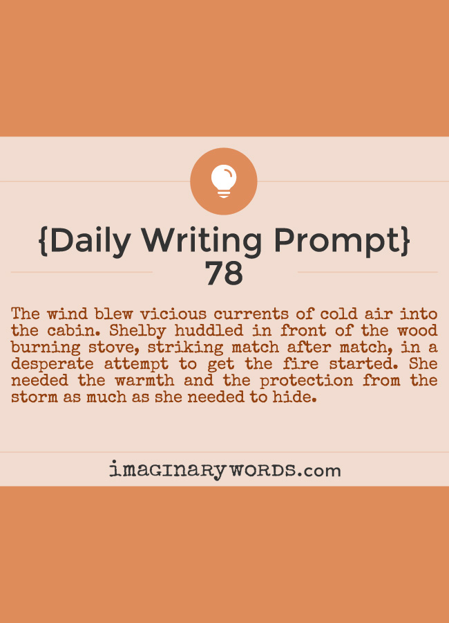 Daily Writing Prompts: The wind blew vicious currents of cold air into the cabin. Shelby huddled in front of the wood burning stove, striking match after match, in a desperate attempt to get the fire started. She needed the warmth and the protection from the storm as much as she needed to hide.