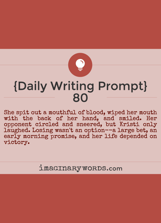 Daily Writing Prompts: She spit out a mouthful of blood, wiped her mouth with the back of her hand, and smiled. Her opponent circled and sneered, but Kristi only laughed. Losing wasn't an option--a large bet, an early morning promise, and her life depended on victory.
