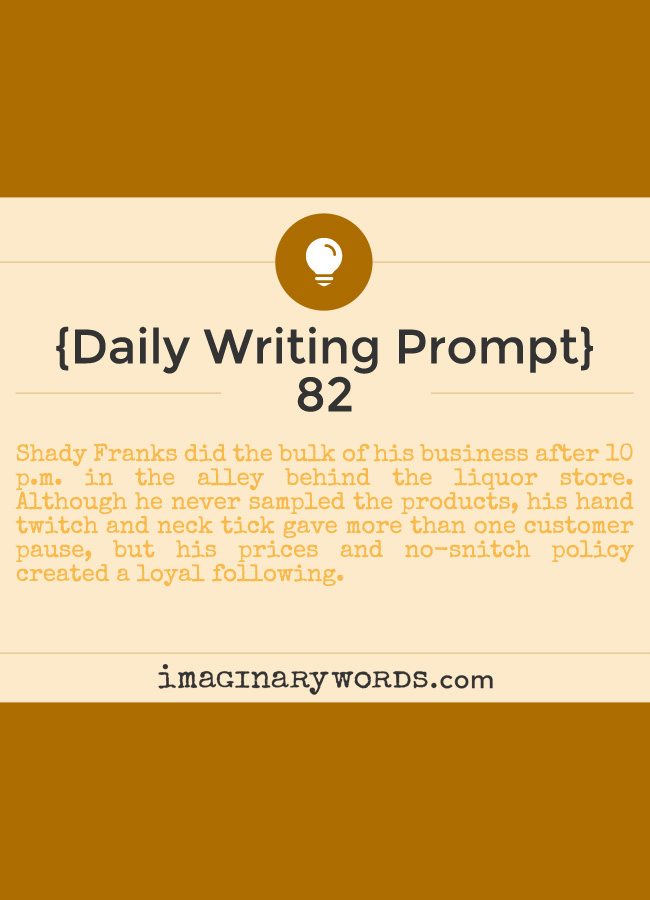 Daily Writing Prompts: Shady Franks did the bulk of his business after 10 p.m. in the alley behind the liquor store. Although he never sampled the products, his hand twitch and neck tick gave more than one customer pause, but his prices and no-snitch policy created a loyal following.