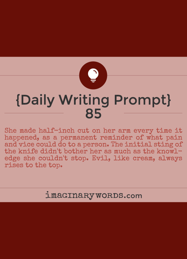 Daily Writing Prompts: She made half-inch cut on her arm every time it happened, as a permanent reminder of what pain and vice could do to a person. The initial sting of the knife didn't bother her as much as the knowledge she couldn't stop. Evil, like cream, always rises to the top.