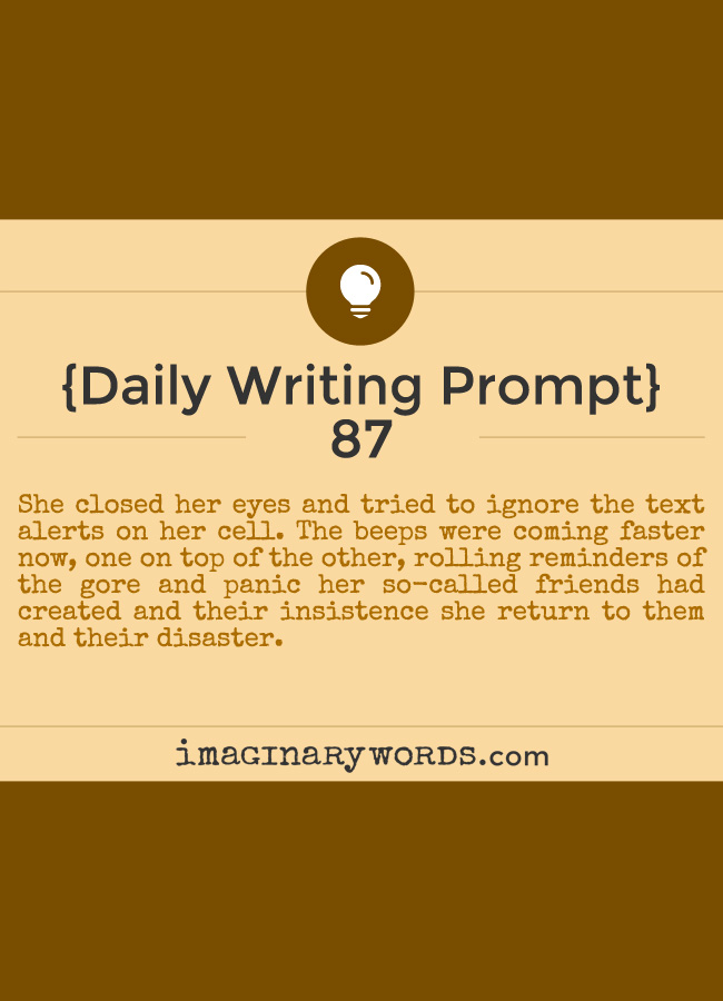 Daily Writing Prompts: She closed her eyes and tried to ignore the text alerts on her cell. The beeps were coming faster now, one on top of the other, rolling reminders of the gore and panic her so-called friends had created and their insistence she return to them and their disaster.