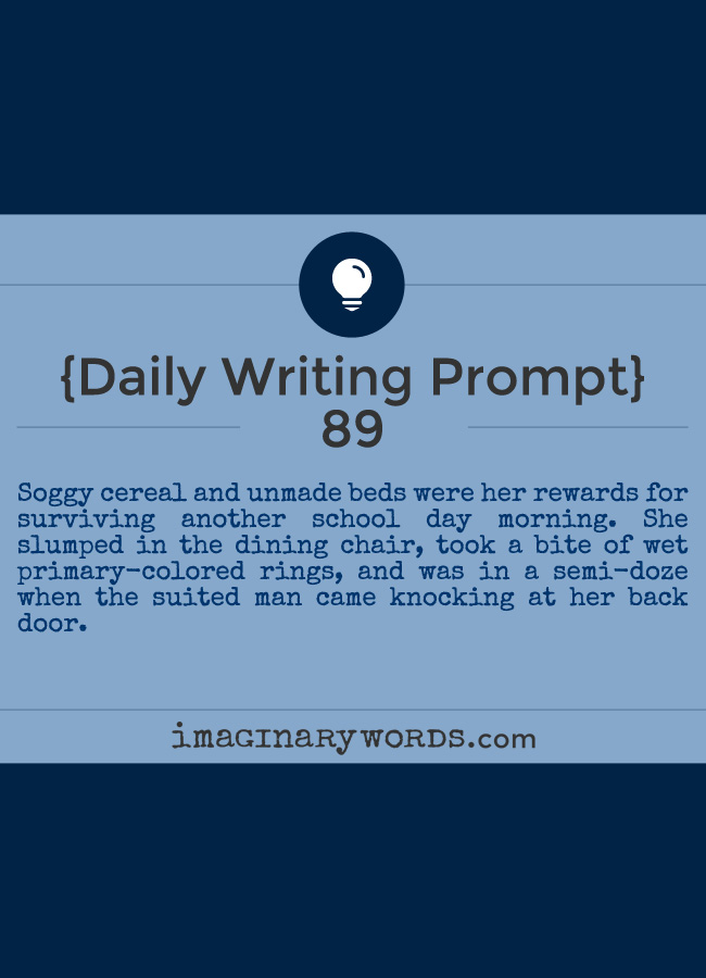 Daily Writing Prompts: Soggy cereal and unmade beds were her rewards for surviving another school day morning. She slumped in the dining chair, took a bite of wet primary-colored rings, and was in a semi-doze when the suited man came knocking at her back door.
