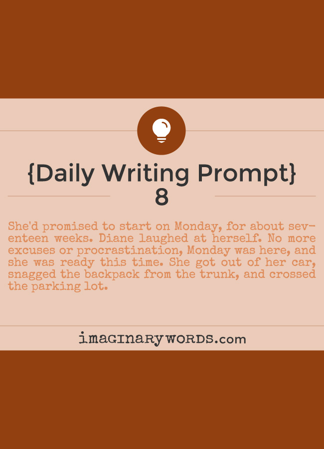 Daily Writing Prompts: She'd promised to start on Monday, for about seventeen weeks. Diane laughed at herself. No more excuses or procrastination, Monday was here, and she was ready this time. She got out of her car, snagged the backpack from the trunk, and crossed the parking lot.