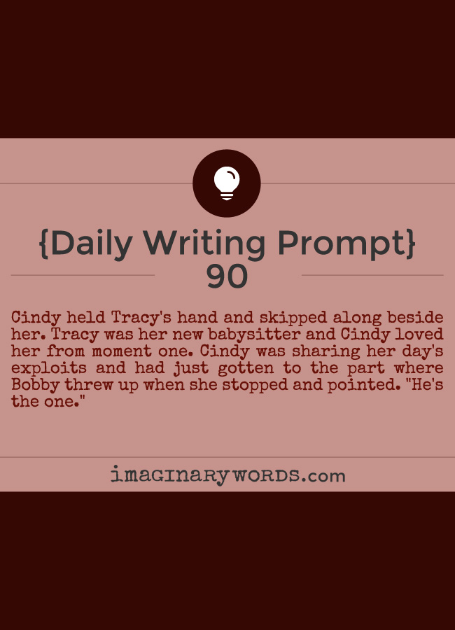 Daily Writing Prompts: Cindy held Tracy's hand and skipped along beside her. Tracy was her new babysitter and Cindy loved her from moment one. Cindy was sharing her day's exploits and had just gotten to the part where Bobby threw up when she stopped and pointed. 'He's the one.'