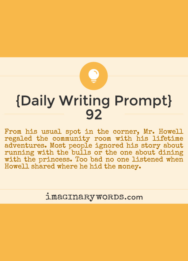 Daily Writing Prompts: From his usual spot in the corner, Mr. Howell regaled the community room with his lifetime adventures. Most people ignored his story about running with the bulls or the one about dining with the princess. Too bad no one listened when Howell shared where he hid the money.