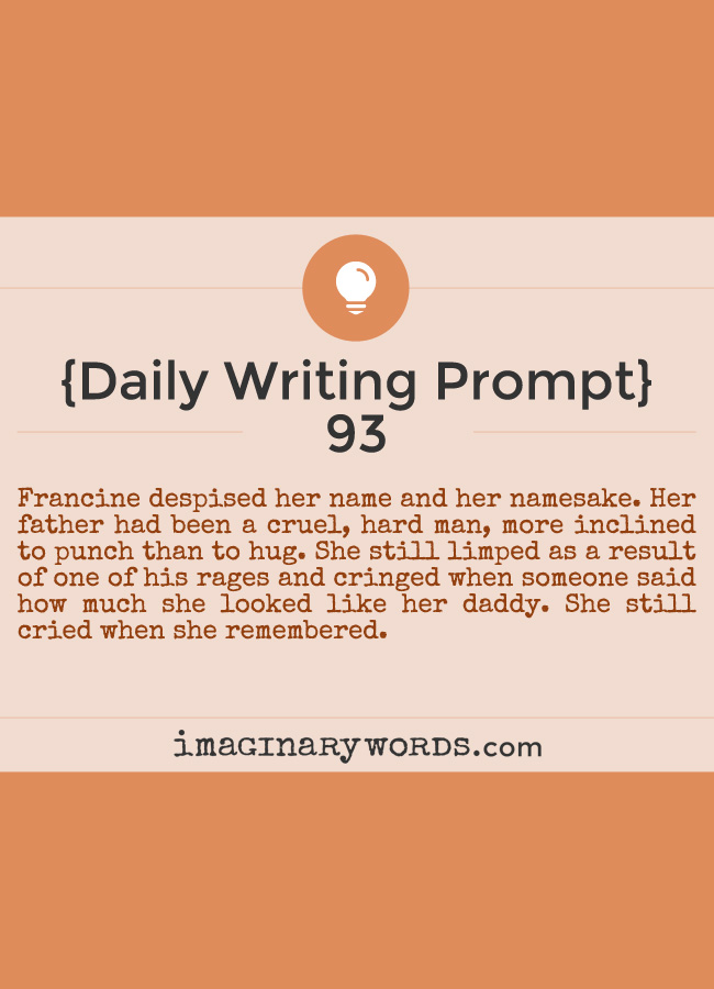 Daily Writing Prompts: Francine despised her name and her namesake. Her father had been a cruel, hard man, more inclined to punch than to hug. She still limped as a result of one of his rages and cringed when someone said how much she looked like her daddy. She still cried when she remembered.