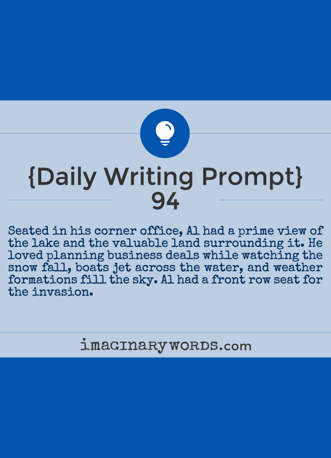 Daily Writing Prompts: Seated in his corner office, Al had a prime view of the lake and the valuable land surrounding it. He loved planning business deals while watching the snow fall, boats jet across the water, and weather formations fill the sky. Al had a front row seat for the invasion.