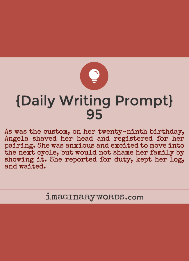 Daily Writing Prompts: As was the custom, on her twenty-ninth birthday, Angela shaved her head and registered for her pairing. She was anxious and excited to move into the next cycle, but would not shame her family by showing it. She reported for duty, kept her log, and waited.