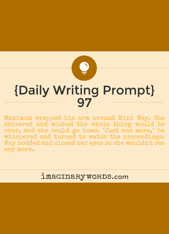 Daily Writing Prompts: Maximum wrapped his arm around Mini May. She shivered and wished the whole thing would be over, and she could go home. 'Just one more,' he whispered and turned to watch the proceedings. May nodded and closed her eyes so she wouldn't see any more.