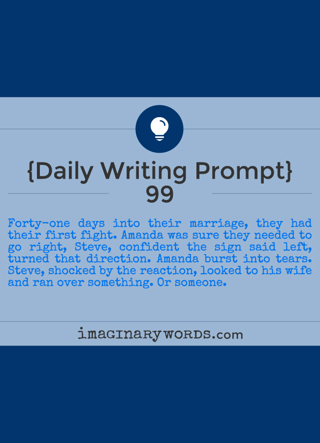 Daily Writing Prompts: Forty-one days into their marriage, they had their first fight. Amanda was sure they needed to go right, Steve, confident the sign said left, turned that direction. Amanda burst into tears. Steve, shocked by the reaction, looked to his wife and ran over something. Or someone.