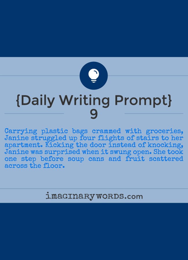 Daily Writing Prompts: Carrying plastic bags crammed with groceries, Janine struggled up four flights of stairs to her apartment. Kicking the door instead of knocking, Janine was surprised when it swung open. She took one step before soup cans and fruit scattered across the floor.