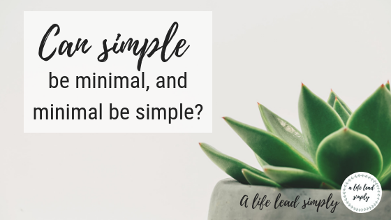 Simplify, Simplicity vs minimalism, A life lead simply, www.alifeleadsimply (4).png