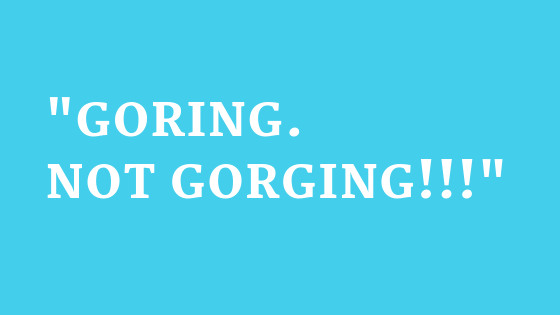 "Catherine had to use some fairly extreme tactics to try and control me from eating too much -  Shouting ""Goring. Not Gorging"" at me  was one of them"