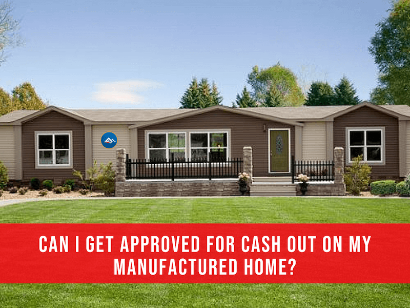 Get approved now for a cash out manufactured home loan, available for FHA, VA, and Conventional financing. Also possible Cash Out on alternate USDA programs.