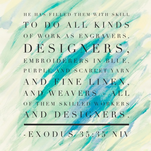 Exodus 35:35 - He has filled them with skill to do all kinds of work as engravers, designers, embroiderers in blue, purple and scarlet yarn and fine linen, and weavers—all of them skilled workers and designers.
