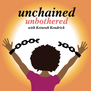 unchained unbothered podcast with keturah kendrick.jpg