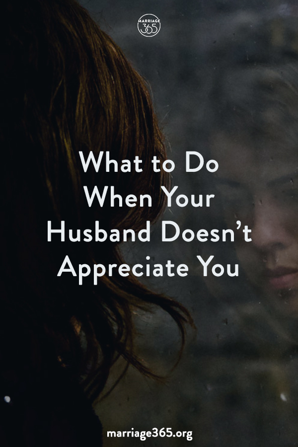 What To Do When Your Husband Doesnt Appreciate You Marriage365
