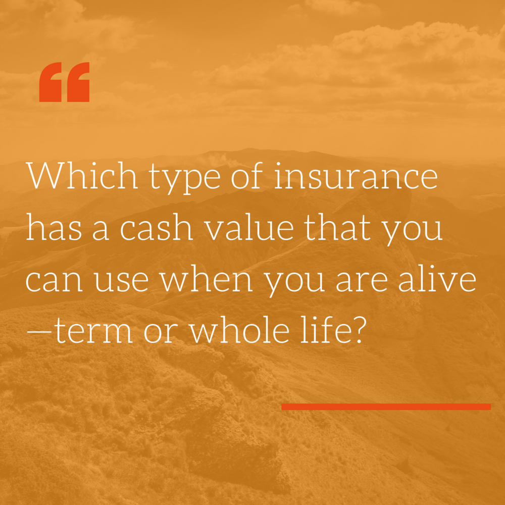 "- OFFICIAL ANSWER: Whole Life.LOUIS' ANSWER: That's why I call term insurance ""death insurance""—it only pays out if you die. Cash value permanent insurance is ""life"" insurance—you eventually get to use the money while you are alive."