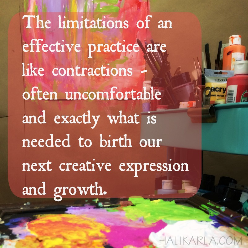 The limitations of an effective practice are like contractions - often uncomfortable and exactly what is needed to birth our next creative expression and growth. -Hali Karla