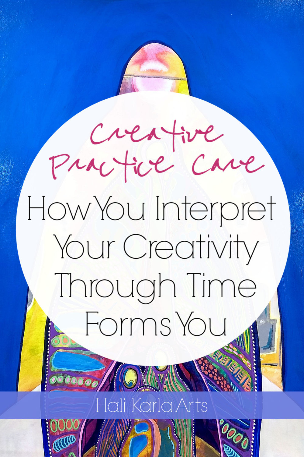 How You interpret your creativity through time forms you | Creative Practice Care with Hali Karla Arts