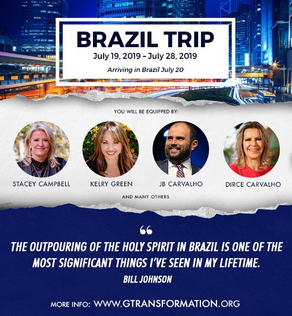Brazil Trip Activation for Transformation  Come to Brazil with us for 8 powerful, life-changing days from July 20-28th, 2019  You will be immersed in culture-changing, kingdom-advancing teachings and activations that will equip you to change the world around you. You will be trained in the transformation of society, prophecy, praying for the sick and evangelism. You will also be ministering to the poor.  You will be equipped by Stacey Campbell, Kelry Green, JB Carvalho, Dirce Carvalho and many others.