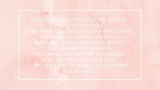 When you pass through the waters, I will be with you;and when you pass through the rivers, they will not sweep over you.When you walk through the fire, you will not be burned; the flames will not set you ablaze.For I.jpg