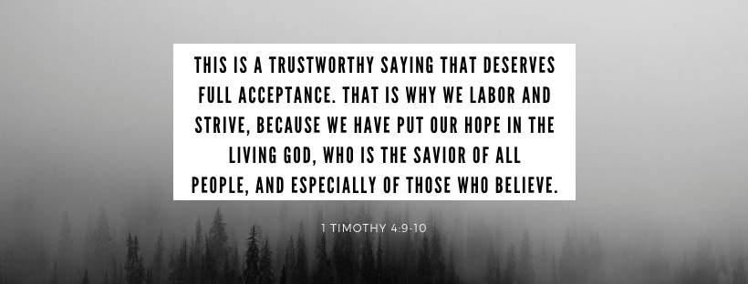 This is a trustworthy saying that deserves full acceptance. That is why we labor and strive, because we have put our hope in the living God, who is the Savior of all people, and especially of those who believe..jpg