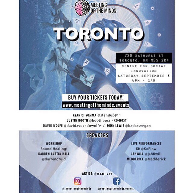 You all have shared a special part of this journey with us  One last time for 2018 let's get together  If you are in the Toronto area or have been thinking about being in the city. Reach out to us and connect for the greater good cause September 8th @_meetingoftheminds will be hosting in Toronto at 720 Bathurst street Ontario Tickets for his event is still available on our website  You can purchase your tickets there or at the door www.meetingoftheminds.events/ (link in bio) . Ryan Di Somma- @Standup911  Co-host Justin Booth- @boothboss . Our special guest  David Wolfe- @davidavocadowolfe John Lewis- @badassvegan . Newly special invited guest, welcoming  Carly Bergman @carly_bergman  Brenden Fitzgerald @the_sustainable_ceo . Workshops: -Sound healing journey @darrendruid . Fire Live performance Ko- @koflows Jah Will- @jahfiwill Medderick- @medderick  And last but not least our artist designer of this flyer @mear_one 🙏🏽