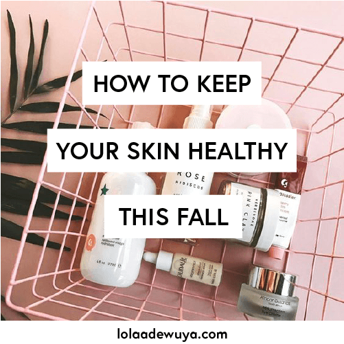 How to Keep Your Skin Healthy This Fall | lolaadewuya.com