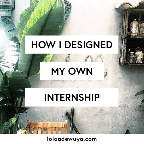 How I Designed My Own Internship | lolaadewuya.com