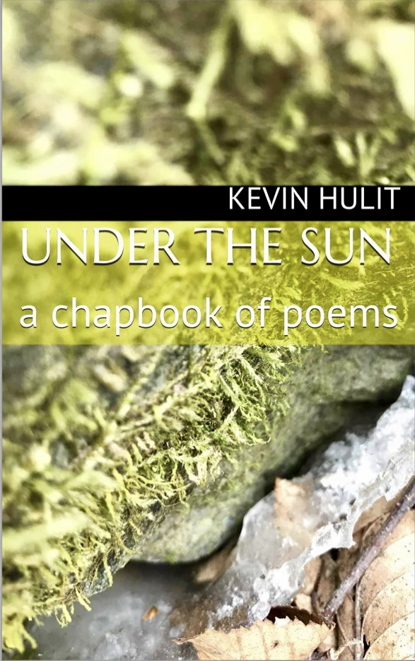 Under the Sun - a chapbook of poems by Kevin HulitEarth wields beauty in every sight. The collection of poems in this book touch slightly the awe of the planet, its seasons, and everything in them. The howl of the wild, the bitter of the cold, the color of a sunset - all moments of majesty celebrated in this tribute to nature.Available in: Paperback and Kindle