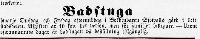 """""""Hvarje Onsdag och Fredag eftermiddag i Bokbindaren Sjöwalls gård, i 5:te stadsdelen. Upgiften är 10 kop. per person, men för familjer billigare. -Utom, oswannände dagar är badstugan på beställning tillgånglig. Lähde: Björneborgs Tidning 7.12.1860 nr 23."""