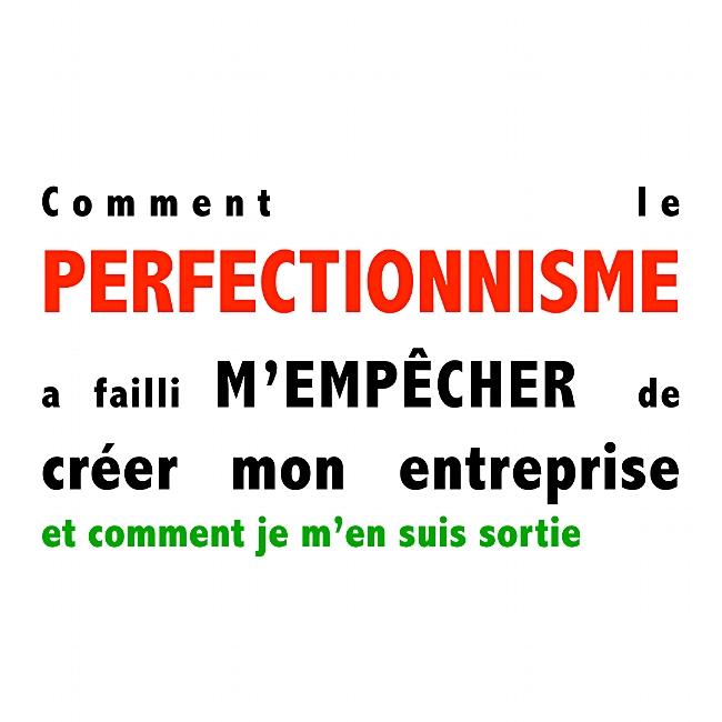 Comment le perfectionnisme a failli m'empêcher d'entreprendre et comment je m'en suis sortie ?