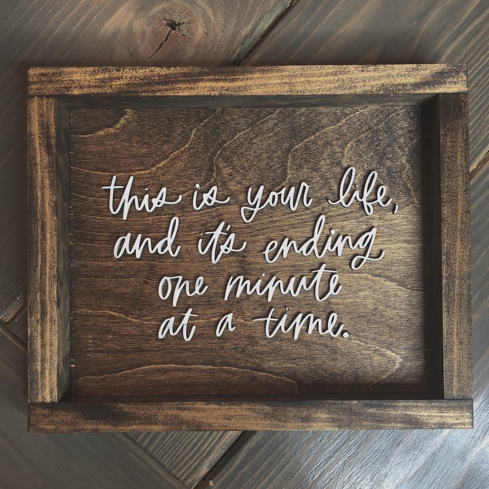 This is your life and it's ending one minute at a time Farmhouse Sign