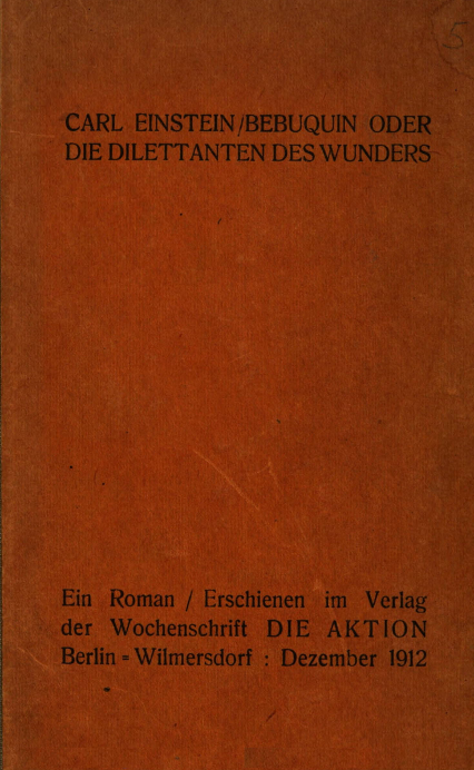 Carl Einstein,Bebuquin[Berlin; 1912] - One of the earliest modernist texts, a discursive, philosophical and formally forbidding short