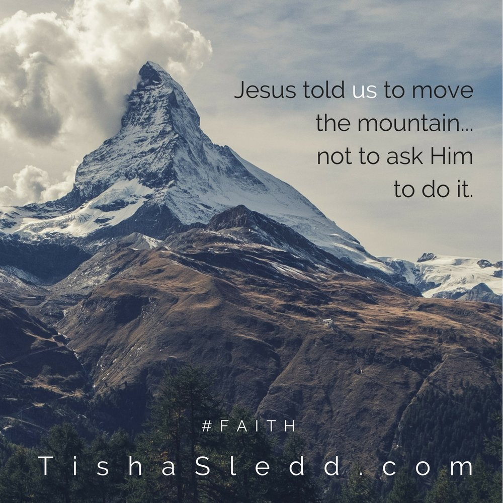 Jesus told US to move to the mountain not to ask Him to do it..jpg