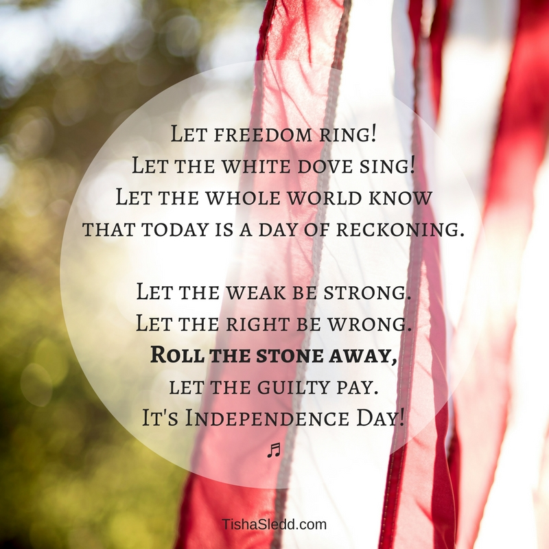 Let freedom ring!Let the white dove sing!Let the whole world know that today is a day of reckoning.Let the weak be strong.Let the right be wrong.Roll the stone away, let the guilty pay.It's Independence Day! (2).jpg