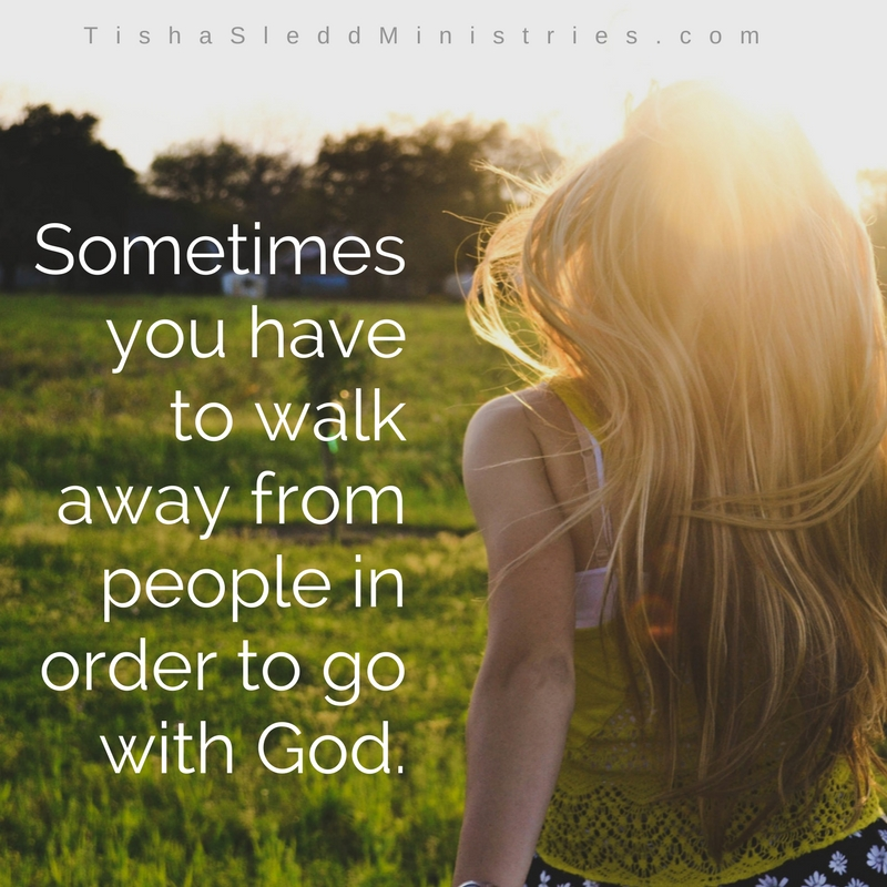 Tisha Sledd Ministries - Sometimes you have to walk away from people in order to go with God. (2).jpg