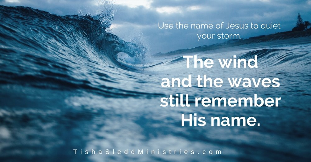 Use the name of Jesus to quiet your storm.The wind and the waves still remember His name. (2).jpg