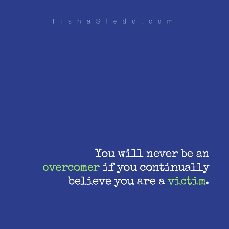 You will never overcome if you continually believe you are a victim..jpg