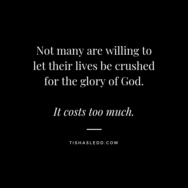 Tisha Sledd - Not many are willing to let their lives be crushed for the glory of God.jpg