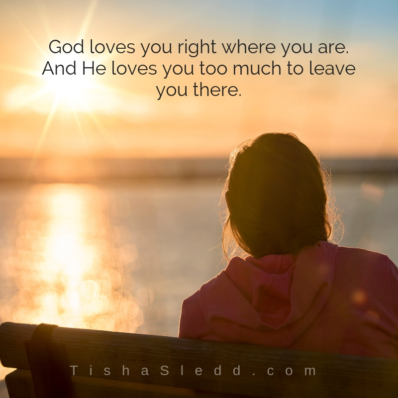 Tisha Sledd  - God loves you right where you are.And He loves you too much to leave you there..jpg