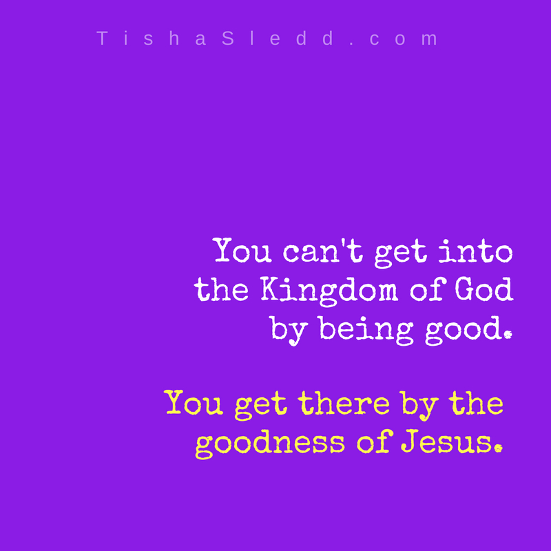 Tisha Sledd You can't get into the Kingdom of God by being _good_.jpg
