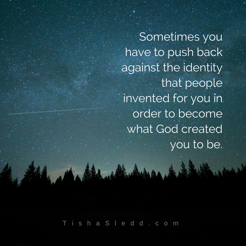 Tisha Sledd - Sometimes you have to push back against the identity that was invented for you in order to become wha.jpg