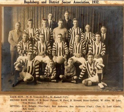 Bundaberg and District Soccer Association 1932 - Back row: W.H. Truscott (V.P.), W. Bushell (V.P.) ; second back row : C.E. Beyer (Patron), H. Pazzi, H. Howard, Brian Godbold, W. Allen, W. Lake, Tom Watson (V.P.) ; Sitting : S.J. Roberts (Vice Captain), Bob Anderson, Ben Anderson (Captain), Chaz. G. Lord (Coach), Bob Grant ; on floor : Eddie Jackson, H.D. Anderson (Mascot), J.S. Anderson, Gordon Grant.(http://onesearch.slq.qld.gov.au)