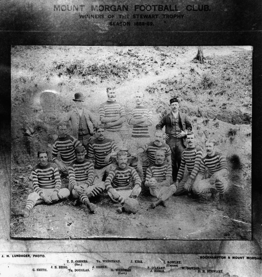 MOUNT MORGAN FOOTBALL CLUB, WINNERS OF THE STEWART TROPHY, 1888-89 SEASON - Back row - T. T. Cornes (Secretary), T. Whigtman, J. Kirk, J. Rowley (Umpire). Second row - J. B. Begg, J. Green, P. O'Leary, W. Gowdie. Front row - C. Smith, T. Douglas, G. Weedman (Captain), J. Higgs, D. H. Stewart. (Description supplied with photograph.)(TROVE)