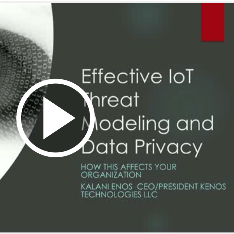 Effective IoT Threat Modeling and Data Privacy   A BrightTALK Webinar   During this interactive Q&A webinar on the latest trends in IoT security with Kalani Enos, CEO at KENOS Technologies, LLC, you will discover how effective IoT threat modeling and data privacy affects your organization.   Presented by  Kalani Enos, CEO/President, KENOS Technologies LLC